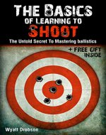 The Basics of Learning to Shoot:The Untold Secret of Mastering Ballistics. - Book Cover