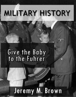 MILITARY HISTORY: Give The Baby To The Fuhrer! (military, military fiction, third reich at war, military history ww2, short stories, military science fiction, ww2 history Book 1) - Book Cover