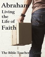 Abraham: Living the Life of Faith (The Bible Teacher's Guide Book 13) - Book Cover