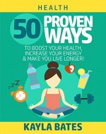 Health: 50 PROVEN Ways to Boost Your Health, Increase Your Energy & Make You Live Longer! (See Results in 24 Hours) - Book Cover