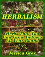 Herbalism: Herbs That You Can Grow Indoors All Year Round: (Healing Herbs, Herbal Remedies) - Book Cover
