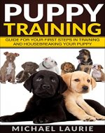Puppy Training: Guide For Your First Steps In Training And House Breaking Your Puppy (crate training, dog training, obedience) - Book Cover