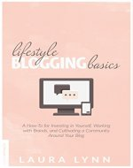 Lifestyle Blogging Basics: A How-To for Investing in Yourself, Working With Brands, and Cultivating a Community Around Your Blog - Book Cover