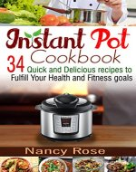 Instant Pot Cookbook: 34 Quick and Delicious Recipes to Fulfill Your Health and Fitness Goals - Book Cover