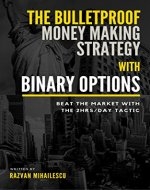 The Bulletproof Money Making Strategy with Binary Options: Beat the Market with the 2Hrs/day tactic - Book Cover