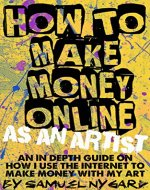 HOW TO MAKE MONEY ONLINE AS AN ARTIST: AN IN DEPTH GUIDE ON HOW I USE THE INTERNET TO MAKE MONEY WITH MY ART - Book Cover