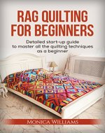 Rag Quilting for Beginners: Detailed Starter Guide to Master all the Quilting Techniques as a Beginner (Quilting Patterns, How-to-Quilt Techniques, Quilting Supplies Book 1) - Book Cover