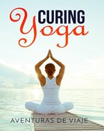 Curing Yoga: 100+ Basic Yoga Routines to Alleviate Over 50 Ailments - Book Cover