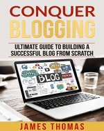 CONQUER BLOGGING: ULTIMATE GUIDE TO BUILDING A SUCCESSFUL BLOG FROM SCRATCH (Blogging, Blogs, Blogging for Profit, Make Money Blogging) - Book Cover