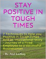 STAY POSITIVE IN TOUGH TIMES: 7 Techniques to Help you Positive in Tough Times And an Inspirational Story - Journey of a Fired Employee to a successful Businessman (Improve and Grow Book 16101) - Book Cover