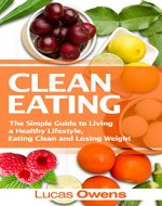 Clean Eating: The Simple Guide to Living a Healthy Lifestyle, Eating Clean and Losing Weight - Book Cover