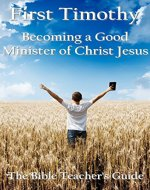 First Timothy: Becoming a Good Minister of Christ Jesus (The Bible Teacher's Guide Book 15) - Book Cover
