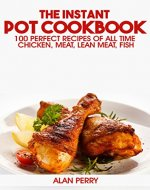 The Instant Pot Cookbook: 100 Perfect Recipes of All Time - Chicken, Meat, Lean Meat, Fish - Book Cover