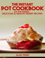 The Instant Pot Cookbook: 25 Top Rated, Delicious & Healthy Desert Recipes - Book Cover