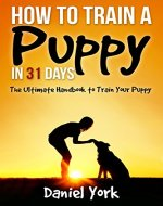 How to Train a Puppy in 31 days: The Ultimate Handbook to Train Your Puppy(Potty Training for Puppies, Puppy Training, Puppy Training Books, How to Puppy Train, House Training a Puppy) - Book Cover
