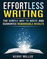 Effortless Writing: The Simple Way to Write and Guarantee Remarkable Results  (WRITE BETTER, FASTER & SMARTER) - Book Cover