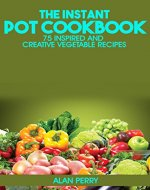 The Instant Pot Cookbook: 75 Inspired and Creative Vegetable Recipes