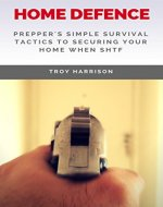 Home Defense: Prepper's Simple Survival Tactics To Securing Your Home When SHTF - Book Cover