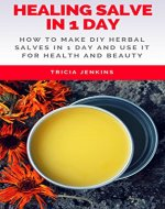 Healing Salve In 1 Day: How To Make DIY Herbal Salves In 1 Day And Use It For Health And Beauty - Book Cover