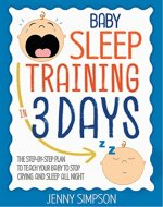 Baby Sleep Training In 3 Days: The Step-By-Step Plan To Teach Your Baby To Stop Crying And Sleep All Night - EASY AND EFFORTLESSLY - Book Cover