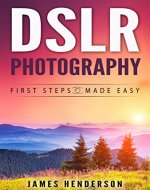DSLR Photography: First Steps Made Easy (DSLR Cameras, Digital Photography,…