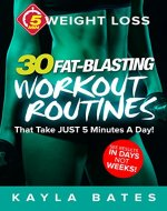 5-Minute Weight Loss: 30 FAT-BLASTING Workout Routines That Take JUST 5 Minutes A Day! (See Results in Days, NOT Weeks) - Book Cover
