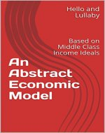 An Abstract Economic Model: Based on Middle Class Income Ideals - Book Cover