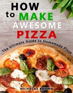 How to Make Awesome Pizza: The Ultimate Guide to Homemade Pizza - Book Cover