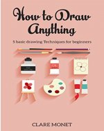 Hоw tо Draw Anything: Basic drawing techniques for Beginners (Drawing, Art, Beginners, Basic Drawing) - Book Cover