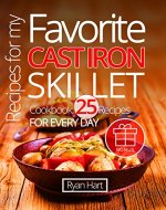 Recipes for my favorite cast iron skillet. Cookbook: 25 recipes for every day. - Book Cover