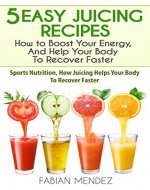 5 Easy Juicing Recipes : How to Boost Your Energy, And Help Your Body To Recover Faster: Sports Nutrition, How Juicing Helps Your Body To Recover Faster - Book Cover