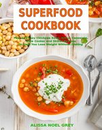 Superfood Cookbook: Fast and Easy Chickpea Soup, Salad, Casserole, Slow Cooker and Skillet Recipes to Help You Lose Weight Without Dieting: Healthy Cooking for Weight Loss (High Protein Meals Book 1) - Book Cover