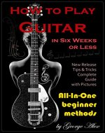 How to Play Guitar in Six Weeks or Less: All-In-One beginner methods - Book Cover