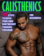 Calisthenics for Beginners:  10 Steps to Build Your Own Bodyweight Training Program: Combine the Best Bodyweight Exercises in Ways that Allow You to get an Incredibly Effective Street Workout - Book Cover