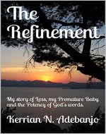 The Refinement: My story of Loss, my Premature Baby and the Potency of God's words. - Book Cover