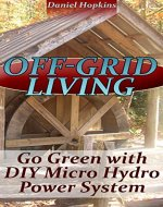 Off-Grid Living: Go Green With DIY Micro Hydro Power System: (Power Generation, Survival Skills) - Book Cover