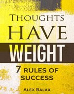 Thoughts Have Weight: 7 Rules of Success, Motivation, Happiness, Personal Development - Book Cover