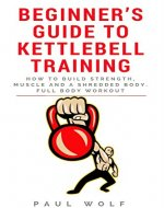 Beginner's Guide To Kettlebell Training - How To Build Strength, Muscle And A Shredded Body. Full Body Workout - Book Cover