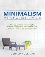 Minimalism: Minimalist Living: An Easy Guide to a Meaningful, Simple, Happy and Decluttered Life. Consume Less and Experience More (Minimalist Living, Essentialism, Reduce Stress, Declutter) - Book Cover