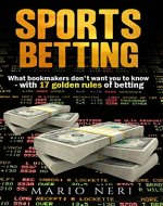 SPORTS BETTING:  What Bookmakers Don't Want You To Know With 17 Golden Rules Of Betting (Make Money, Betting Strategies, Betting Systems, Rules Of Betting, Financial Freedom, Safe Bet, Value Bet) - Book Cover