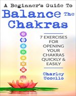 A Beginner's Guide To Balance The Chakras: 7 Exercises For Opening Your Chakras Quickly & Easily (Chakras for Beginners, Chakra Meditation, Chakra Balancing, Chakra Cleansing, Chakra Healing) - Book Cover