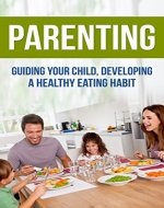 Parenting Guiding your Child  Developing Healthy Food Habits (Parenting, Nurture, Nutrition for Kids, Health, Children, Family, Nutrition, Childhood Obesity) - Book Cover