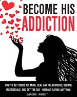 Become His Addiction: How To Get Inside His Mind, Heal Any Relationship, Be Irresistible And Get The Guy - WITHOUT SAYING ANYTHING - Book Cover