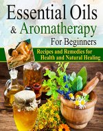 Essential Oils:Essential Oils and Aromatherapy for Beginners (Essential Oils Weight Loss, Health and Natural Healing, Essential Oils Recipes and Remedies, Essential Oils Guide for Beginners) - Book Cover