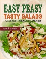 Easy Peasy Tasty Salads: A Salad Cookbook of Fast and Easy Homemade Salad Recipes - Book Cover