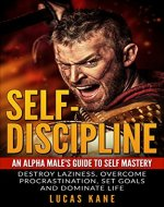 Self-Discipline: An Alpha male's guide to self mastery: Destroy laziness, overcome procrastination, set goals and dominate life (Transformation, Motivation, Goals, Focus) - Book Cover