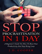 Stop Procrastination in 1 Day: A Beginner's Guide On How To Boost Your Productivity And Stop Being Lazy - Book Cover