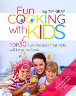 Fun Cooking with Kids: TOP 30 Fun Recipes that Kids...