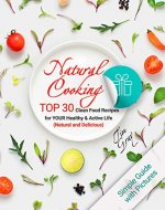 Natural Cooking: TOP 30 Clean Food Recipes for YOUR Healthy...