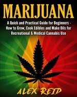 Marijuana: A Quick And Practical Guide For Beginners: How To Grow Weed, Cook Edibles And Make E-Juice For Recreational & Medical Cannabis Use (Cannabis ... Cannabis Extracts, Oils, E-Liquid) - Book Cover